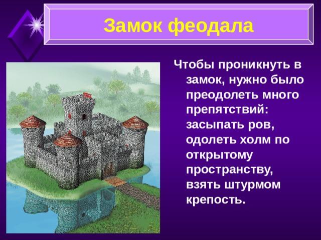 Замок феодала Через ров или реку перекидывали подъёмный мост, на ночь или при нападении врагов он поднимался. Из башен наблюдали стражники. Заметив врага, они трубили сигнал тревоги.