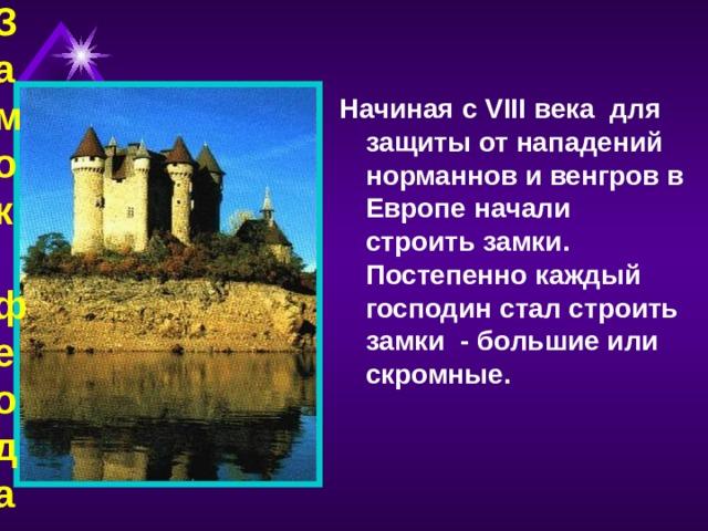 Замок феодала Начиная с VIII века для защиты от нападений норманнов и венгров в Европе начали строить замки. Постепенно каждый господин стал строить замки - большие или скромные.