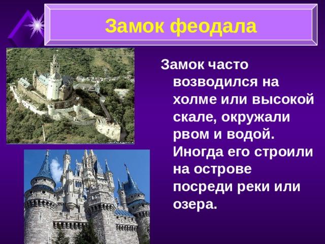 Замок феодала Замок часто возводился на холме или высокой скале, окружали рвом и водой. Иногда его строили на острове посреди реки или озера.