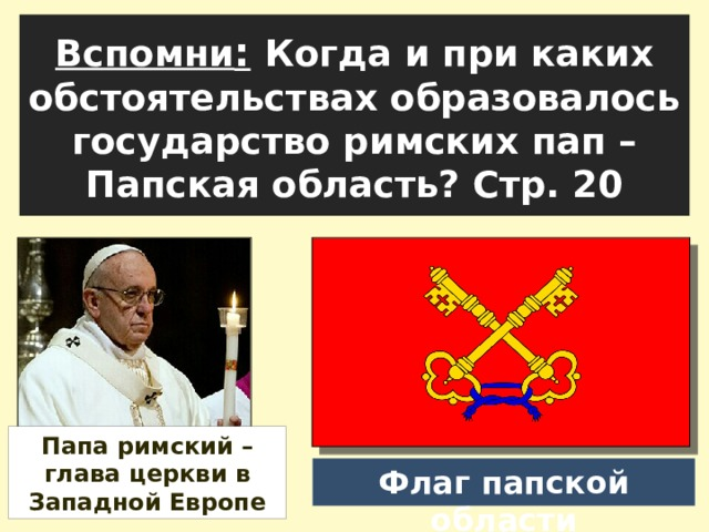 Вспомни :  Когда и при каких обстоятельствах образовалось государство римских пап – Папская область? Стр. 20 Папа римский – глава церкви в Западной Европе Флаг папской области
