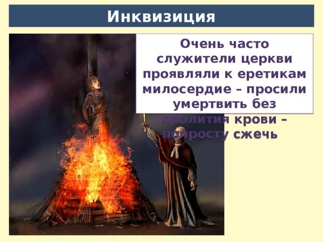 Инквизиция Очень часто служители церкви проявляли к еретикам милосердие – просили умертвить без пролития крови – попросту сжечь