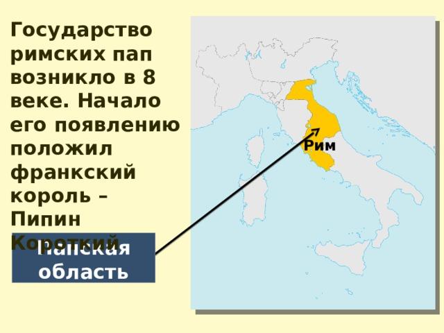 Государство римских пап возникло в 8 веке. Начало его появлению положил франкский король – Пипин Короткий Рим Папская область