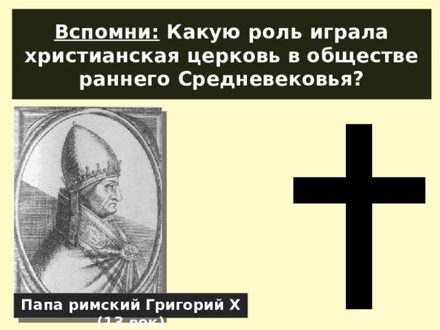 Вспомни: Какую роль играла христианская церковь в обществе раннего Средневековья? Папа римский Григорий Х (13 век)