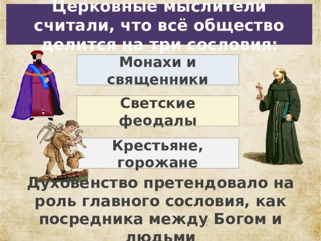 Церковные мыслители считали, что всё общество делится на три сословия: Монахи и священники Светские феодалы Крестьяне, горожане Духовенство претендовало на роль главного сословия, как посредника между Богом и людьми