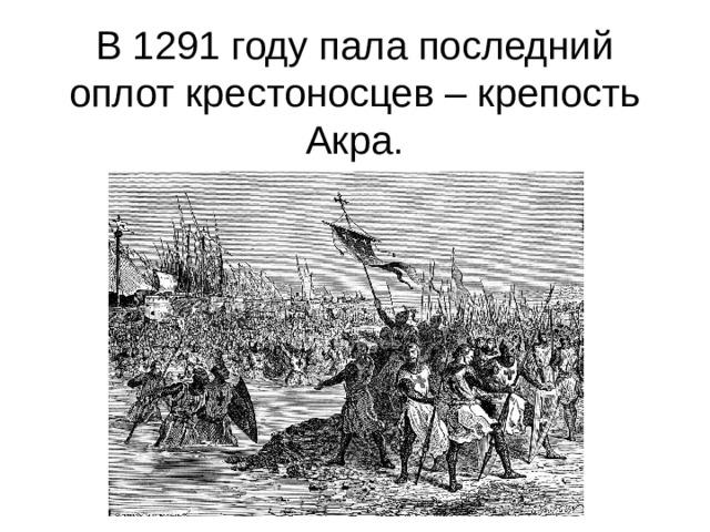 В 1291 году пала последний оплот крестоносцев – крепость Акра.