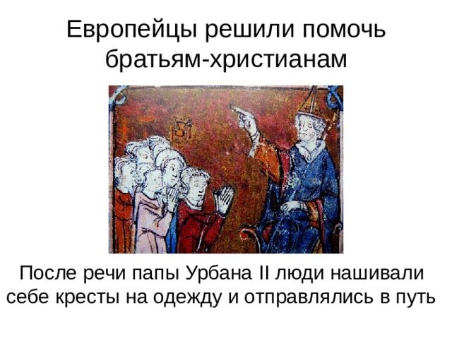 Европейцы решили помочь братьям-христианам После речи папы Урбана II люди нашивали себе кресты на одежду и отправлялись в путь