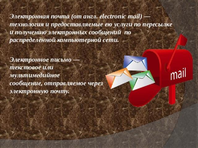 Электронная почта(отангл.electronic mail)— технология и предоставляемые ею услуги по пересылке и получению электронных сообщений по распределённой компьютерной сети. Электронноеписьмо— текстовое или мультимедийное сообщение,отправляемое через электроннуюпочту.