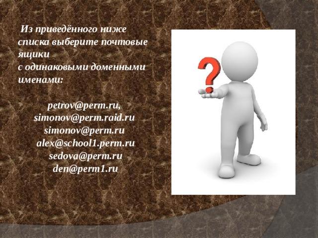Из приведённого ниже списка выберите почтовые ящики содинаковымидоменнымиименами:  petrov@perm.ru,  simonov@perm.raid.ru  simonov@perm.ru  alex@school1.perm.ru  sedova@perm.ru  den@perm1.ru