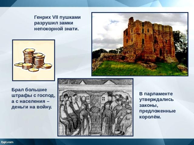 Генрих VII пушками разрушил замки непокорной знати. Брал большие штрафы с господ, а с населения – деньги на войну. В парламенте утверждались законы, предложенные королём.