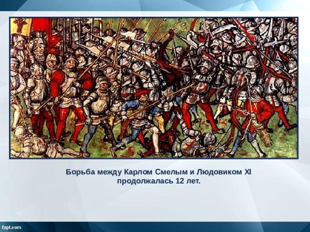 Борьба между Карлом Смелым и Людовиком XI продолжалась 12 лет.