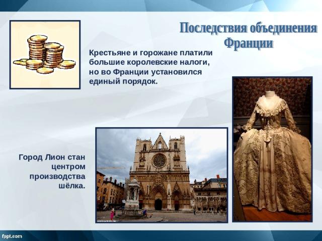 Крестьяне и горожане платили большие королевские налоги, но во Франции установился единый порядок. Город Лион стан центром производства шёлка.