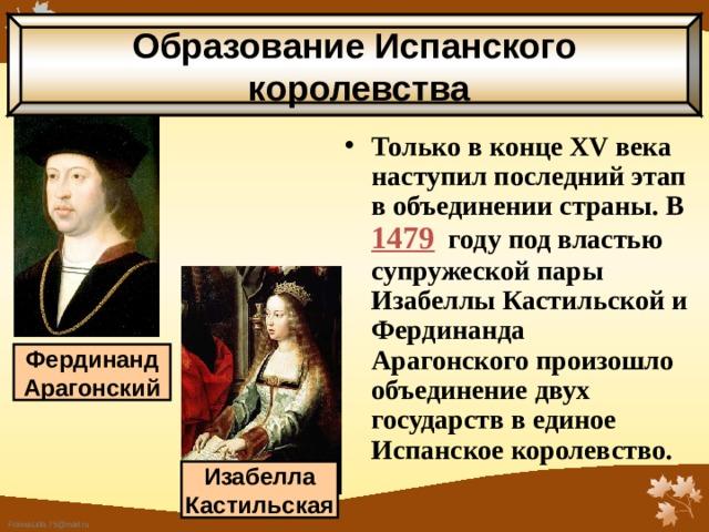 Образование Испанского  королевства Только в конце XV века наступил последний этап в объединении страны. В 1479 году под властью супружеской пары Изабеллы Кастильской  и Фердинанда Арагонского произошло объединение двух государств в единое Испанское королевство. Фердинанд Арагонский Изабелла Кастильская