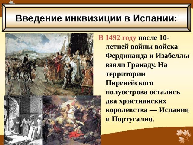 Введение инквизиции в Испании: В 1492 году после 10-летней войны войска Фердинанда и Изабеллы взяли Гранаду. На территории Пиренейского полуострова остались два христианских королевства — Испания и Португалия.