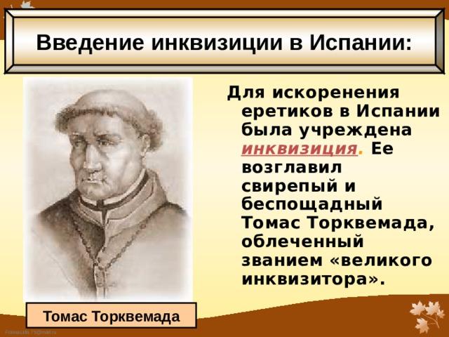 Введение инквизиции в Испании: Для искоренения еретиков в Испании была учреждена инквизиция .  Ее возглавил свирепый и беспощадный Томас Торквемада, облеченный званием «великого инквизитора».  Томас Торквемада