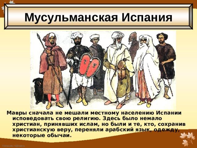 Мусульманская Испания Мавры сначала не мешали местному населению Испании исповедовать свою религию.  Здесь было немало христиан, принявших ислам, но были и те, кто, сохранив христианскую веру, переняли арабский язык, одежду, некоторые обычаи.