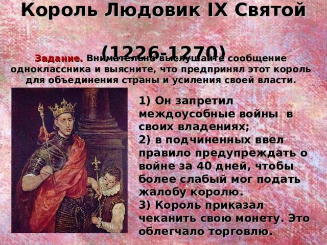 Король Людовик IX Святой  (1226-1270) Задание. Внимательно выслушайте сообщение одноклассника и выясните, что предпринял этот король для объединения страны и усиления своей власти. 1) Он запретил междоусобные войны в своих владениях; 2) в подчиненных ввел правило предупреждать о войне за 40 дней, чтобы более слабый мог подать жалобу королю. 3) Король приказал чеканить свою монету. Это облегчало торговлю.