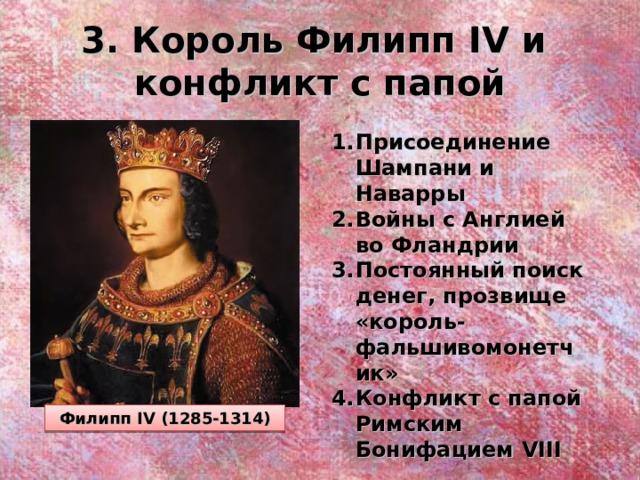 3. Король Филипп IV и  конфликт с папой Присоединение Шампани и Наварры Войны с Англией во Фландрии Постоянный поиск денег, прозвище «король-фальшивомонетчик» Конфликт с папой Римским Бонифацием VIII Филипп IV (1285-1314)