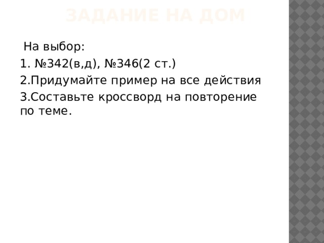 Задание на дом  На выбор: 1. №342(в,д), №346(2 ст.) 2.Придумайте пример на все действия 3.Составьте кроссворд на повторение по теме.