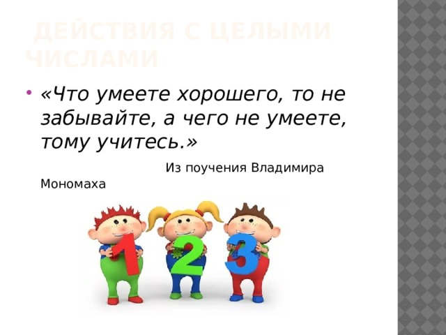 Действия с целыми числами «Что умеете хорошего, то не забывайте, а чего не умеете, тому учитесь.»  Из поучения Владимира Мономаха