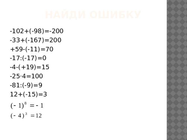 найди ошибку -102+(-98)=-200 -33+(-167)=200 +59-(-11)=70 -17:(-17)=0 -4-(+19)=15 -25·4=100 -81:(-9)=9 12+(-15)=3
