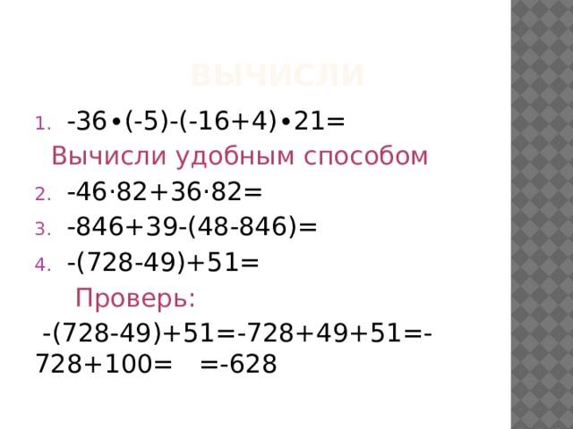 Вычисли -36∙(-5)-(-16+4)∙21=  Вычисли  удобным способом -46·82+36·82= -846+39-(48-846)= -(728-49)+51=   Проверь:  -(728-49)+51=-728+49+51=-728+100= =-628