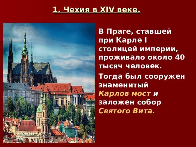 1. Чехия в XIV веке.  В Праге, ставшей при Карле I столицей империи, проживало около 40 тысяч человек. Тогда был сооружен знаменитый Карлов мост  и заложен собор Святого Вита.