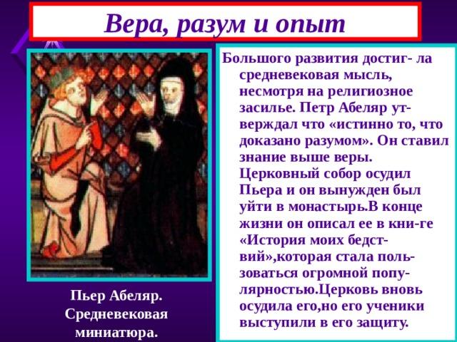 Вера, разум и опыт Большого развития достиг- ла средневековая мысль, несмотря на религиозное засилье. Петр Абеляр ут-верждал что «истинно то, что доказано разумом». Он ставил знание выше веры. Церковный собор осудил Пьера и он вынужден был уйти в монастырь.В конце жизни он описал ее в кни-ге «История моих бедст-вий»,которая стала поль-зоваться огромной попу-лярностью.Церковь вновь осудила его,но его ученики выступили в его защиту. Пьер Абеляр. Средневековая миниатюра.
