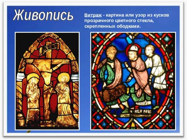 Витраж - картина или узор из кусков прозрачного цветного стекла, скрепленных ободками.