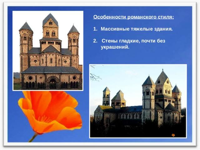 Особенности романского стиля:  Массивные тяжелые здания. 2. Стены гладкие, почти без украшений.