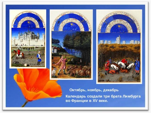 Октябрь, ноябрь, декабрь Календарь создали три брата Лимбурга во Франции в XV веке.