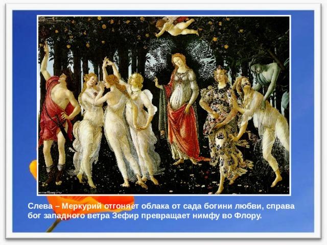 Слева – Меркурий отгоняет облака от сада богини любви, справа бог западного ветра Зефир превращает нимфу во Флору.