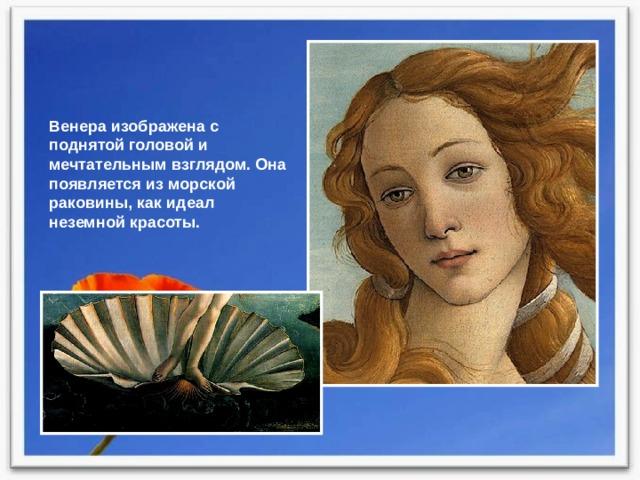 Венера изображена с поднятой головой и мечтательным взглядом. Она появляется из морской раковины, как идеал неземной красоты.
