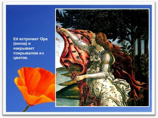 Её встречает Ора (весна) и накрывает покрывалом из цветов.