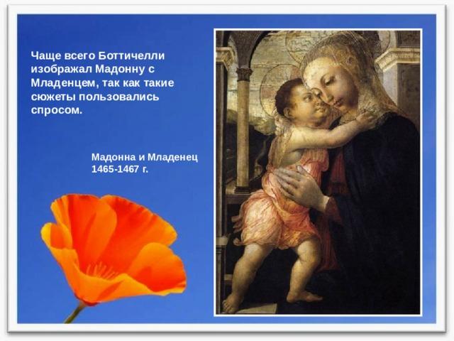Чаще всего Боттичелли изображал Мадонну с Младенцем, так как такие сюжеты пользовались спросом. Мадонна и Младенец 1465-1467 г.
