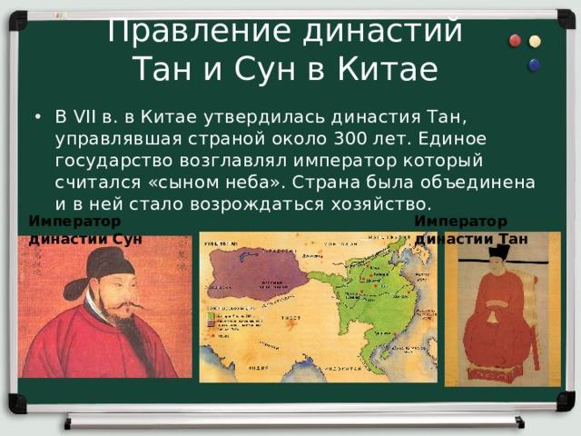 Правление династий  Тан и Сун в Китае В VII в. в Китае утвердилась династия Тан, управлявшая страной около 300 лет. Единое государство возглавлял император который считался «сыном неба». Страна была объединена и в ней стало возрождаться хозяйство.  Император династии Сун Император династии Тан