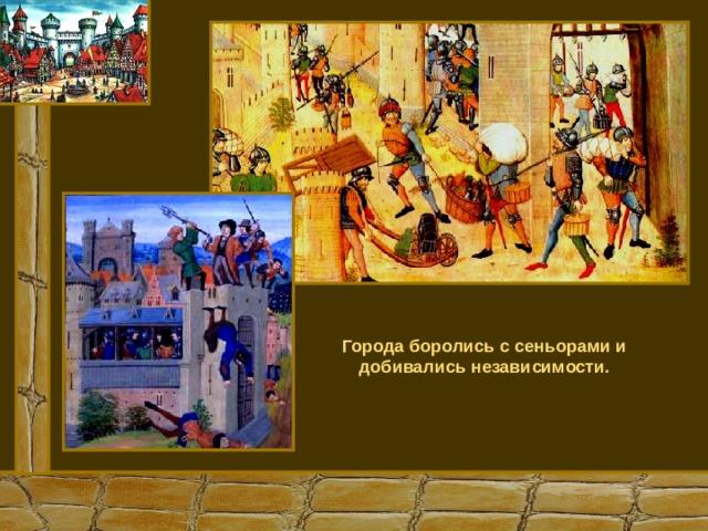 Города боролись с сеньорами и добивались независимости.