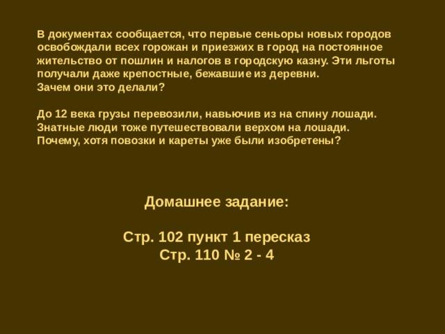 В документах сообщается, что первые сеньоры новых городов освобождали всех горожан и приезжих в город на постоянное жительство от пошлин и налогов в городскую казну. Эти льготы получали даже крепостные, бежавшие из деревни. Зачем они это делали? До 12 века грузы перевозили, навьючив из на спину лошади. Знатные люди тоже путешествовали верхом на лошади. Почему, хотя повозки и кареты уже были изобретены? Домашнее задание: Стр. 102 пункт 1 пересказ Стр. 110 № 2 - 4