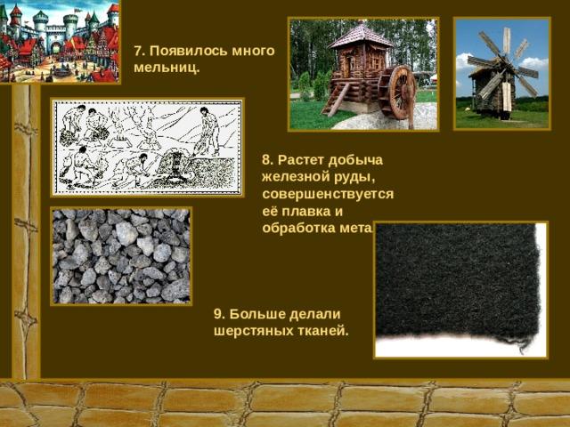 7. Появилось много мельниц. 8. Растет добыча железной руды, совершенствуется её плавка и обработка металлов. 9. Больше делали шерстяных тканей.
