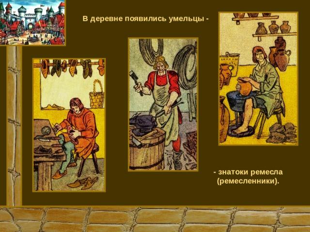 В деревне появились умельцы - - знатоки ремесла (ремесленники).