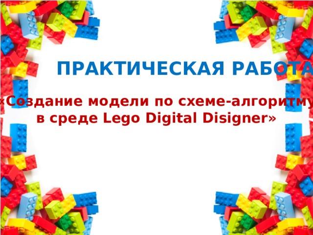 Практическая работа «Создание модели по схеме-алгоритму в среде Lego Digital Disigner»