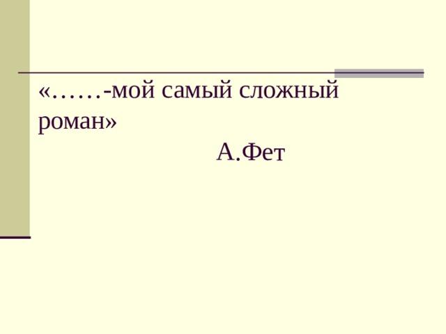 «……-мой самый сложный роман»      А.Фет