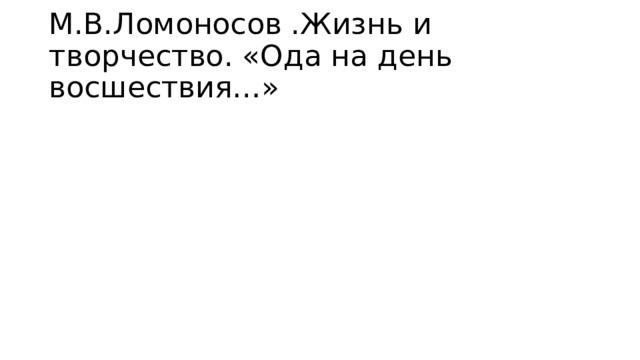 М.В.Ломоносов .Жизнь и творчество. «Ода на день восшествия…»