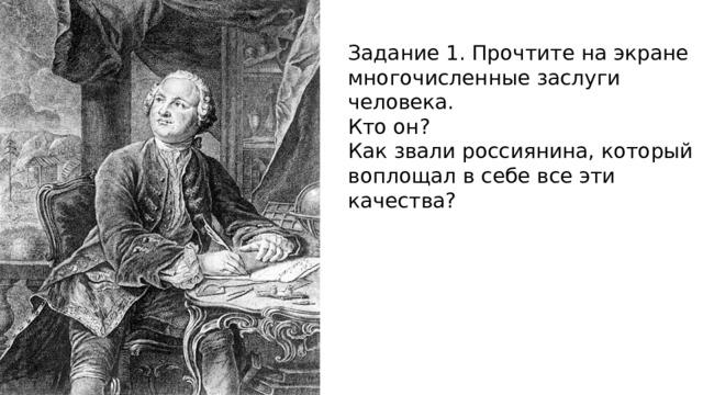 Задание 1. Прочтите на экране многочисленные заслуги человека. Кто он? Как звали россиянина, который воплощал в себе все эти качества?