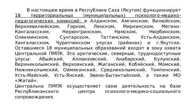 В настоящее время в Республике Саха (Якутия) функционирует 18 территориальных (муниципальных) психолого-медико-педагогических комиссий: в Алданском, Амгинском, Вилюйском, Верхневилюйском, Горном, Ленском, Мирнинском, Мегино-Кангаласском, Нерюнгринском, Намском, Нюрбинском, Олекминском, Сунтарском, Таттинском, Усть-Алданском, Хангаласском, Чурапчинском улусах (районах) и г.Якутске.  Оставшиеся 18 муниципальных образований входят в зону охвата Центральной ПМПК. Это арктические, северные, труднодоступные улусы: Абыйский, Аллаиховский, Анабарский, Булунский, Верхнеколымский, Верхоянский, Жиганский, Кобяйский, Момский, Нижнеколымский, Оймяконский, Среднеколымский, Томпонский, Усть-Майский, Усть-Янский, Эвено-Бытантайский, а также МО «Жатай».  Центральна ПМПК осуществляет свою деятельность на базе Республиканского центра психолого-медико-социального сопровождения.