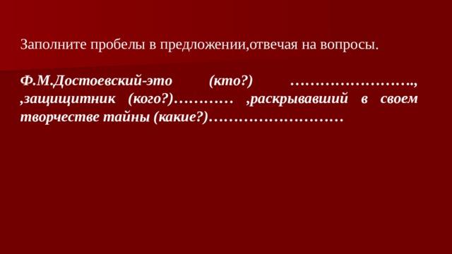 Заполните пробелы в предложении,отвечая на вопросы. Ф.М.Достоевский-это (кто?) ……………………., ,защищитник (кого?)………… ,раскрывавший в своем творчестве тайны (какие?)………………………