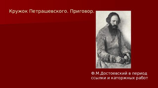 Кружок Петрашевского. Приговор. Ф.М.Достоевский в период ссылки и каторжных работ