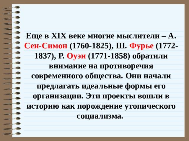 Еще в XIX веке многие мыслители – А. Сен-Симон (1760-1825), Ш. Фурье (1772-1837), Р. Оуэн (1771-1858) обратили внимание на противоречия современного общества. Они начали предлагать идеальные формы его организации. Эти проекты вошли в историю как порождение утопического социализма.