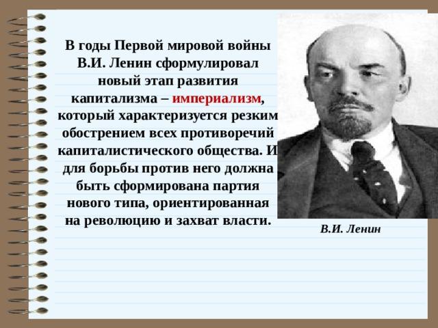 В годы Первой мировой войны В.И. Ленин сформулировал новый этап развития капитализма – империализм , который характеризуется резким обострением всех противоречий капиталистического общества. И для борьбы против него должна быть сформирована партия нового типа, ориентированная на революцию и захват власти. В.И. Ленин