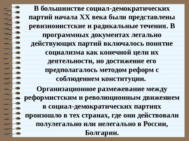 В большинстве социал-демократических партий начала XX века были представлены ревизионистские и радикальные течения. В программных документах легально действующих партий включалось понятие социализма как конечной цели их деятельности, но достижение его предполагалось методом реформ с соблюдением конституции. Организационное размежевание между реформистским и революционным движением в социал-демократических партиях произошло в тех странах, где они действовали полулегально или нелегально в России, Болгарии.