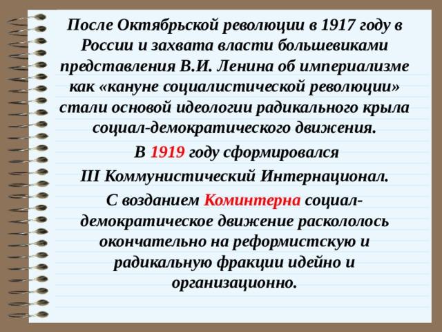 После Октябрьской революции в 1917 году в России и захвата власти большевиками представления В.И. Ленина об империализме как «кануне социалистической революции» стали основой идеологии радикального крыла социал-демократического движения.  В 1919 году сформировался  III Коммунистический Интернационал. С возданием Коминтерна социал-демократическое движение раскололось окончательно на реформистскую и радикальную фракции идейно и организационно.